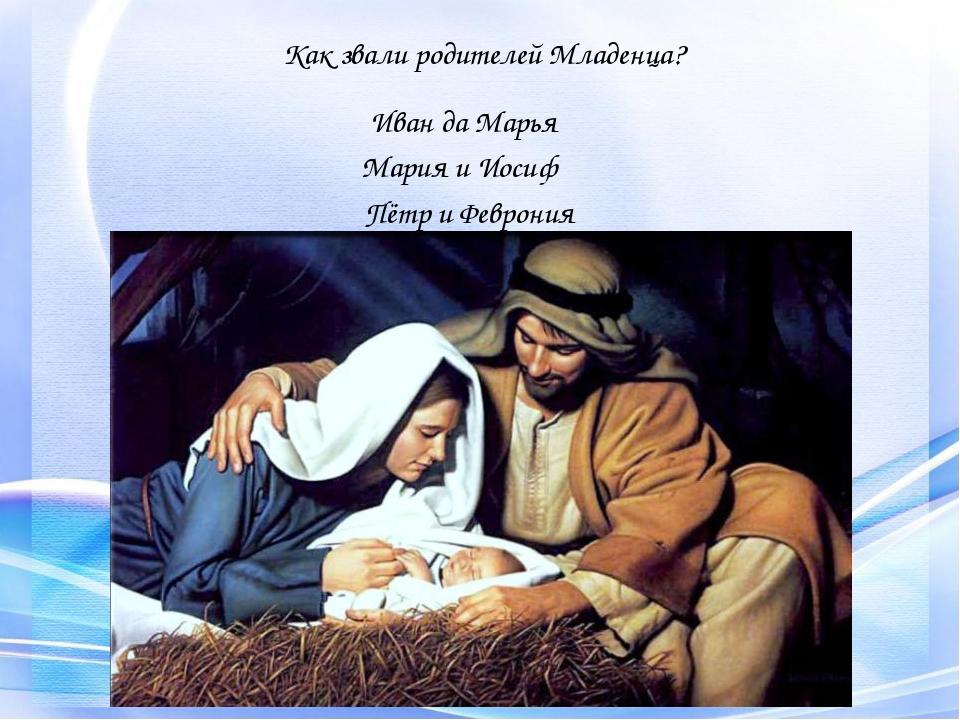 Иван да Марья Как звали родителей Младенца? Мария и Иосиф Пётр и Феврония
