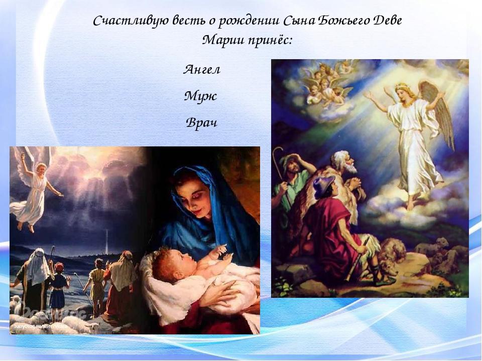 Счастливую весть о рождении Сына Божьего Деве Марии принёс: Ангел Муж Врач