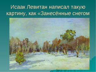 Исаак Левитан написал такую картину, как «Занесённые снегом парк».