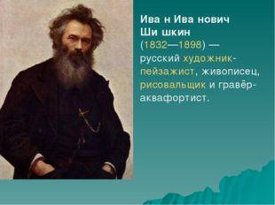 Ива́н Ива́нович Ши́шкин (1832—1898)— русскийхудожник-пейзажист, живописец,