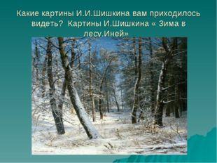 Какие картины И.И.Шишкина вам приходилось видеть? Картины И.Шишкина « Зима в