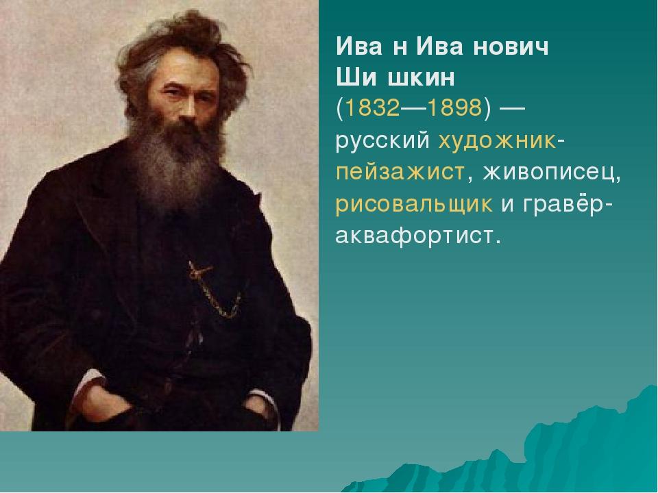 Ива́н Ива́нович Ши́шкин (1832—1898)— русскийхудожник-пейзажист, живописец,...