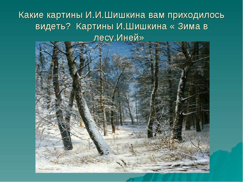 Какие картины И.И.Шишкина вам приходилось видеть? Картины И.Шишкина « Зима в...