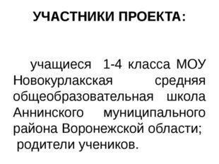 УЧАСТНИКИ ПРОЕКТА: учащиеся 1-4 класса МОУ Новокурлакская средняя общеобразов