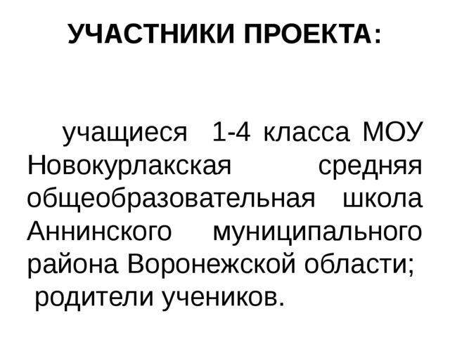 УЧАСТНИКИ ПРОЕКТА: учащиеся 1-4 класса МОУ Новокурлакская средняя общеобразов...