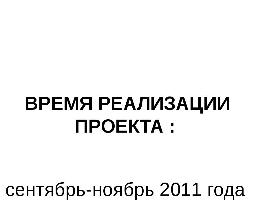ВРЕМЯ РЕАЛИЗАЦИИ ПРОЕКТА :  сентябрь-ноябрь 2011 года