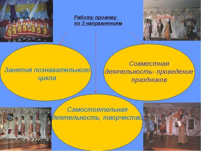 Работу провожу по 3 направлениям Занятия познавательного цикла Совместная дея...