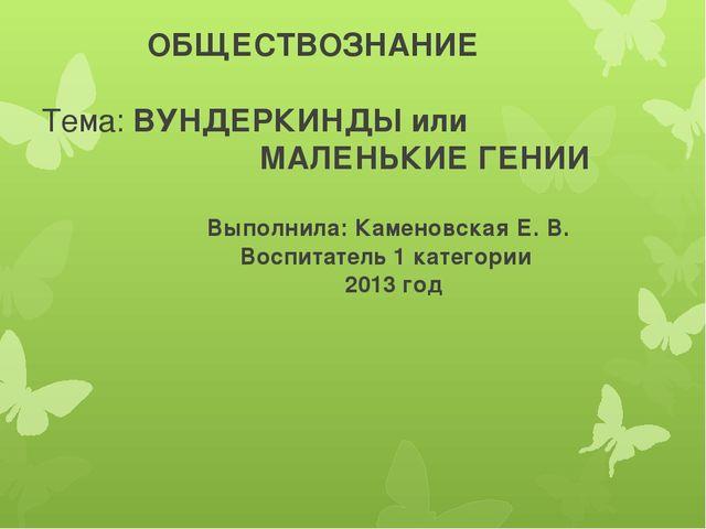 ОБЩЕСТВОЗНАНИЕ Тема: ВУНДЕРКИНДЫ или МАЛЕНЬКИЕ ГЕНИИ Выполнила: Каменовская...