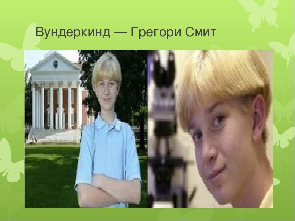 Вундеркинд — Грегори Смит