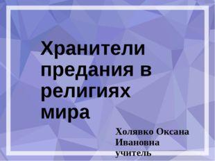 Хранители предания в религиях мира Холявко Оксана Ивановна учитель начальных