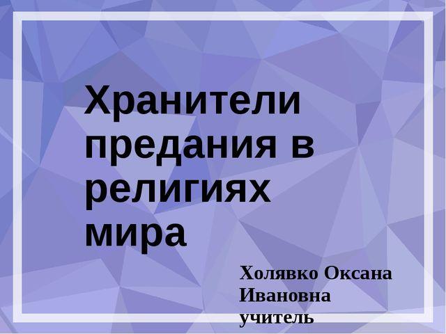 Хранители предания в религиях мира Холявко Оксана Ивановна учитель начальных...