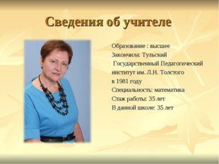 Сведения об учителе Образование : высшее Закончила: Тульский Государственный