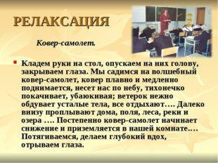 РЕЛАКСАЦИЯ Ковер-самолет. Кладем руки на стол, опускаем на них голову, закрыв