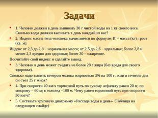 Задачи 1. Человек должен в день выпивать 30 г чистой воды на 1 кг своего веса
