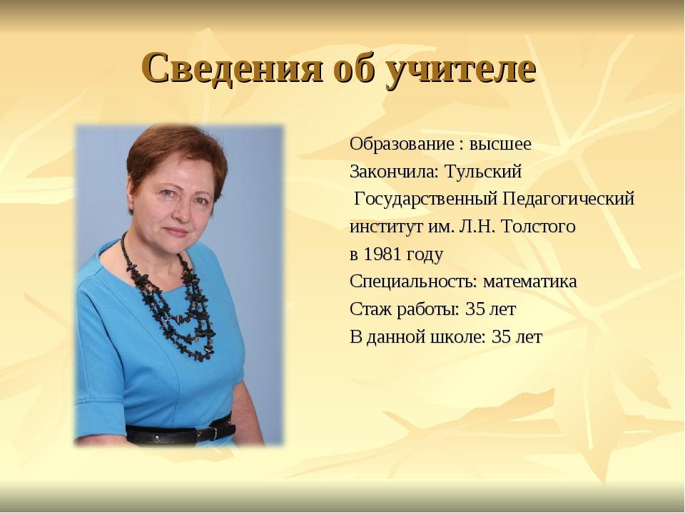 Сведения об учителе Образование : высшее Закончила: Тульский Государственный...