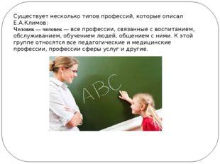 Существует несколько типов профессий, которые описал Е.А.Климов: Человек — че