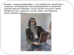 Человек — художественный образ— все профессии, связанные с создание, копиров
