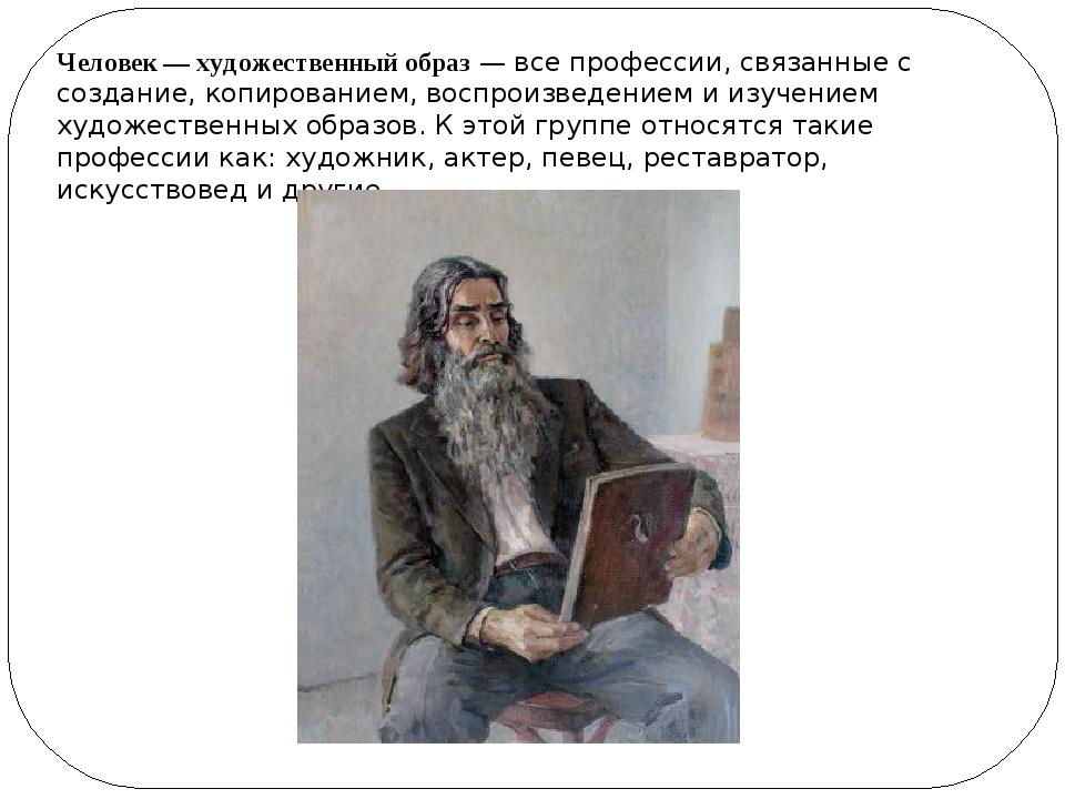 Человек — художественный образ— все профессии, связанные с создание, копиров...
