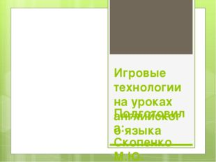 Игровые технологии на уроках английского языка Подготовила: Скопенко М.Ю. учи