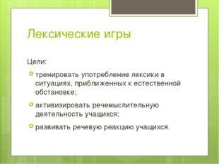 Лексические игры Цели: тренировать употребление лексики в ситуациях, приближе