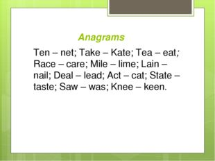 Anagrams Ten – net; Take – Kate; Tea – eat; Race – care; Mile – lime; Lain –
