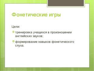 Фонетические игры Цели: тренировка учащихся в произношении английских звуков;