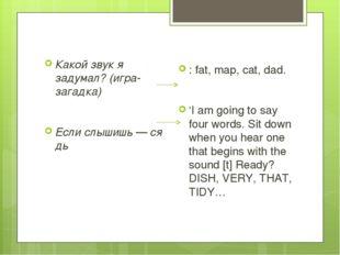 Какой звук я задумал? (игра-загадка) Еслислышишь—сядь : fat, map, cat, da