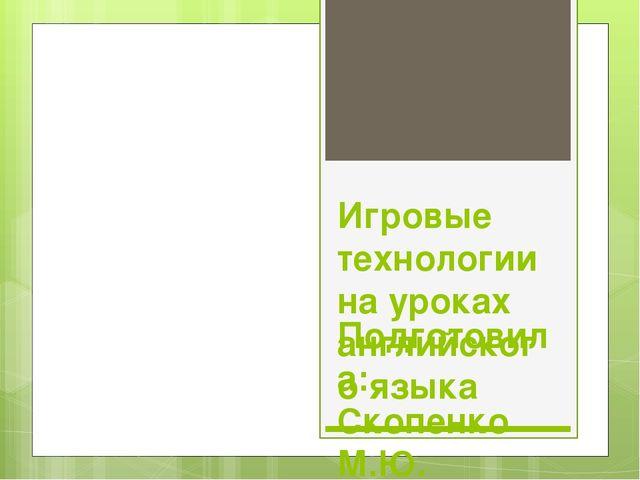Игровые технологии на уроках английского языка Подготовила: Скопенко М.Ю. учи...