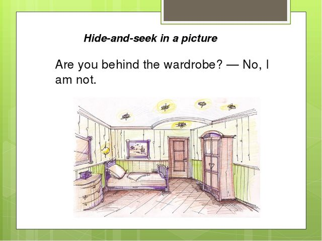 Hide-and-seek in a picture Are you behind the wardrobe? — No, I am not.