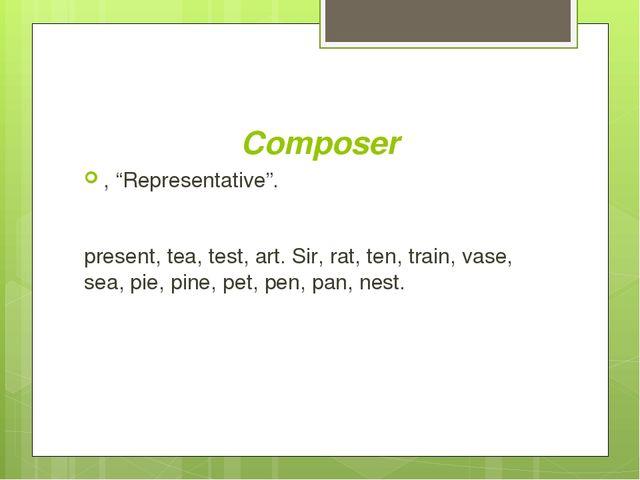 """Composer , """"Representative"""". present, tea, test, art. Sir, rat, ten, train, v..."""
