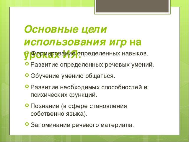 Основные цели использования игрна уроках ИЯ: Формирование определенных навык...