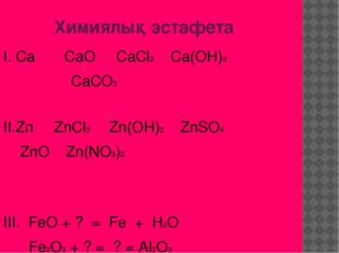 Химиялық эстафета І. Ca CaO CaCl2 Ca(OH)2 CaCO3 ІІ.Zn ZnCl2 Zn(OH)2 ZnSO4 ZnO