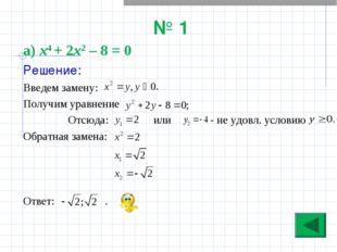 № 1 а) х4 + 2х2 – 8 = 0 Решение: Введем замену: Получим уравнение Отсюда: или