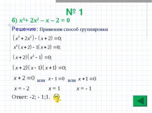 № 1 б) х3+ 2х2 – х – 2 = 0 Решение: Применим способ группировки или или х = -
