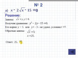 № 2 а) Решение: Замена: Получим уравнение: Его корни: у = 5 или у= - 3 – не у