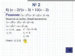 № 2 Решение: Вынесем за скобку общий множитель: или Ответ: -1; 2; 6. б) (х –
