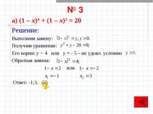 № 3 а) (1 – х)4 + (1 – х)2 = 20 Решение: Выполним замену: Получим уравнение: