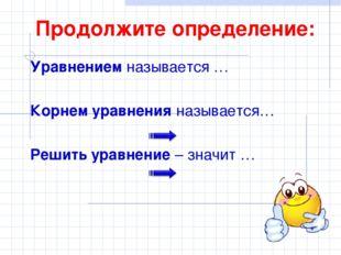 Продолжите определение: Уравнением называется … Корнем уравнения называется…