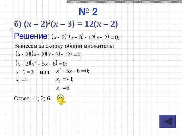 № 2 Решение: Вынесем за скобку общий множитель: или Ответ: -1; 2; 6. б) (х –...