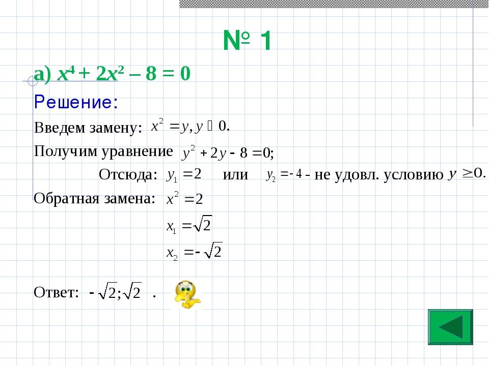 № 1 а) х4 + 2х2 – 8 = 0 Решение: Введем замену: Получим уравнение Отсюда: или...