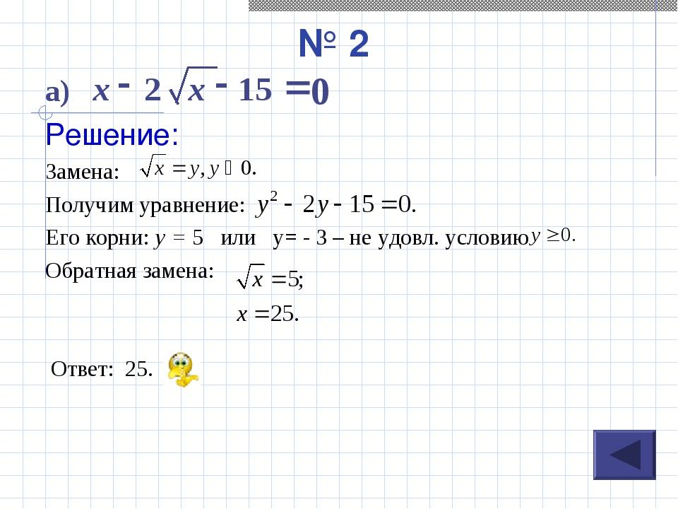 № 2 а) Решение: Замена: Получим уравнение: Его корни: у = 5 или у= - 3 – не у...