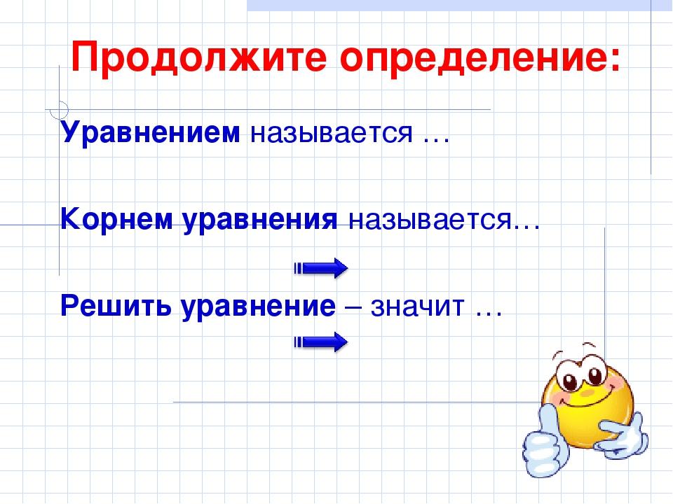 Продолжите определение: Уравнением называется … Корнем уравнения называется…...