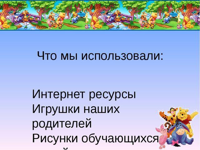 Что мы использовали: Интернет ресурсы Игрушки наших родителей Рисунки обучающ...