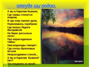 А вы в Карелии бывали, Где травы стелются ковром, И где озер синеют дали, Пер