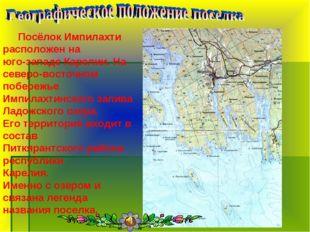 Посёлок Импилахти расположен на юго-западе Карелии. На северо-восточном поб