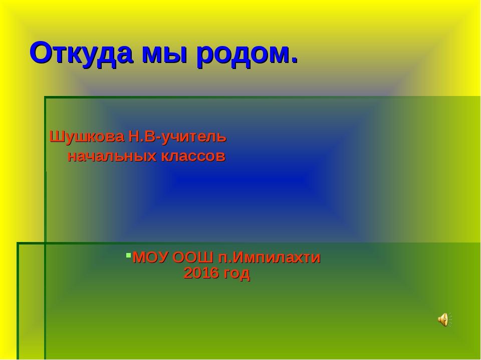 Откуда мы родом. Шушкова Н.В-учитель начальных классов МОУ ООШ п.Импилахти 20...