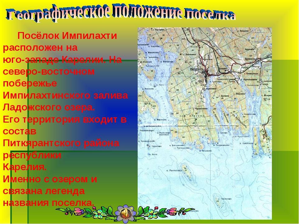 Посёлок Импилахти расположен на юго-западе Карелии. На северо-восточном поб...