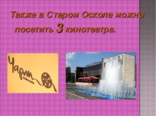 Также в Старом Осколе можно посетить 3 кинотеатра.