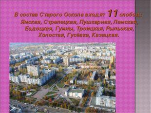 В состав Старого Оскола входят 11 слобод: Ямская, Стрелецкая, Пушкарная, Лам