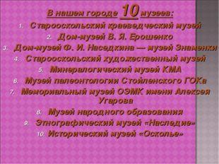 В нашем городе 10 музеев: Старооскольский краеведческий музей Дом-музей В.Я.